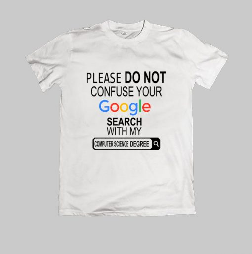 Please-do-not-confuse-your-google-search-my-Computer-Science-degree tshirt,cloting,men,women