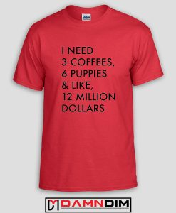 3 Coffees 6 Puppies and Like 12 Million Custom Tshirts