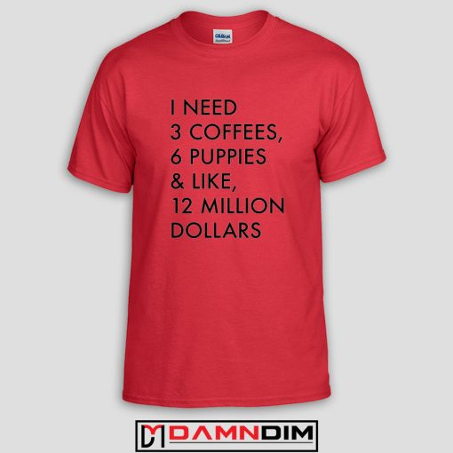 3 Coffees 6 Puppies and Like 12 Million Custom Tshirts