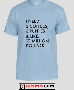 3 Coffees 6 Puppies and Like 12 Million Custom Tshirts and Adult Unisex Tshirt