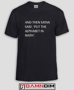 And Then Satan said put the alphabet in math Custom Tshirts and Adult Unisex Tshirt