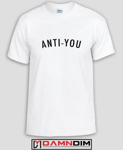 Anti You Custom Tshirts and Adult Unisex Tshirt