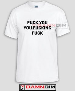 Fuck You You Fucking Fuck Custom Tshirts and Adult Unisex Tshirt Size S,M,L,XL,2XL