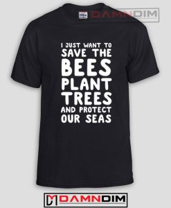I Just Want To Save The Bees Plant Trees Funny Graphic Tees