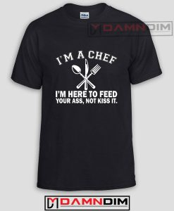 I'm a Chef I'm Here to Feed Your Ass Not Kiss It Funny Graphic Tees