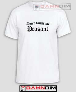Don't Touch Me Peasant Funny Graphic Tees