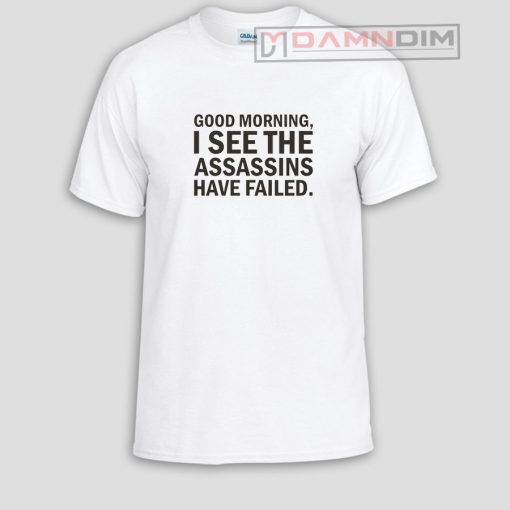 Good morning I see the assassins have failed Funny Graphic Tees