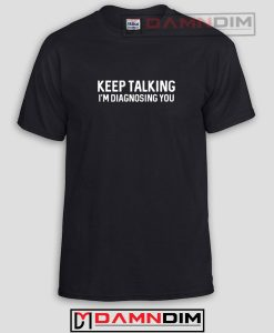 Keep Talking I'm Diagnosing You Funny Graphic Tees