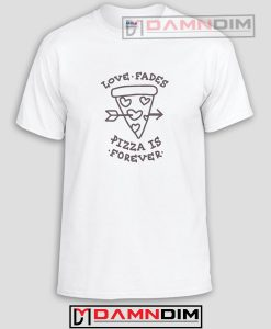 Love Fades Pizza Funny Graphic Tees