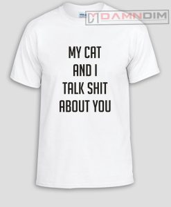 My cat and I talk shit about you Funny Graphic Tees