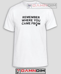 Remember Where You Came From Funny Graphic Tees