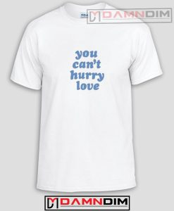 You Can't Hurry Love Funny Graphic Tees
