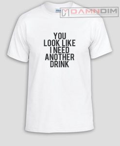 You look like i need another drink Funny Graphic Tees