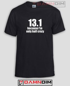 13.1 Because I'm Only 1/2 Crazy Funny Graphic Tees