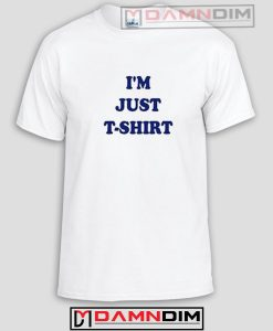I'm Just T Shirt Funny Graphic Tees