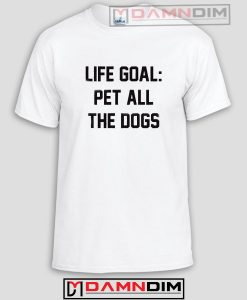 Life Goal Pet All The Dogs Funny Graphic Tees