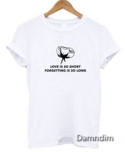 Love Is So Short Forgetting Is So Long Rose Funny Graphic Tees