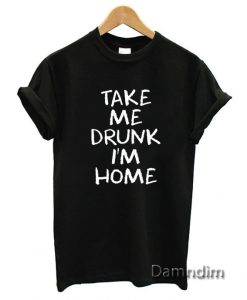 Take Me Drunk I'm Home Quote Funny Graphic Tees