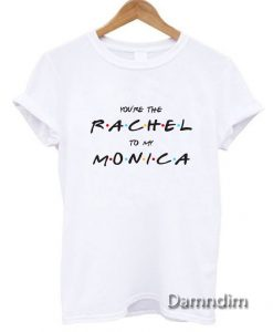 You're The Rachel To My Monica Funny Graphic Tees