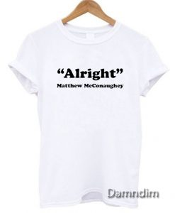 Alright Matthew McConaughey Quote Funny Graphic Tees