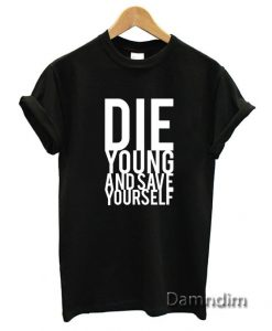 Die Young And Save Yourself Funny Graphic Tees