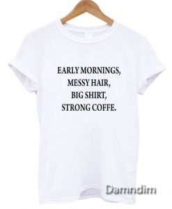 Early mornings messy hair big shirt strong coffee Funny Graphic Tees