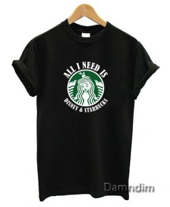 All I need IS Disney Starbucks Funny Graphic Tees