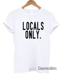 Locals Only Funny Graphic Tees