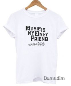Music Is My Only Friend Funny Graphic Tees