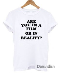 Are you in a film or in reality Funny Graphic Tees