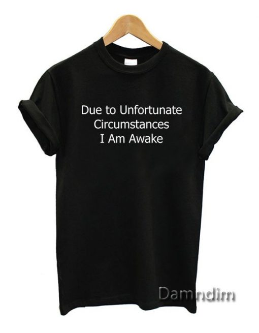 Due to Unfortunate Circumstance Funny Graphic Tees