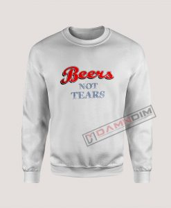 Sweatshirt Beers Not Tears