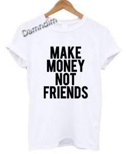Make Money Not Friends Funny Graphic Tees