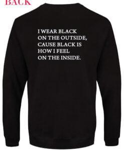 Sweatshirt I wear black on the outside cause black how i feel