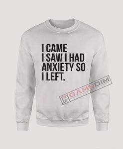 Sweatshirt I came I saw I had anxiety so I left