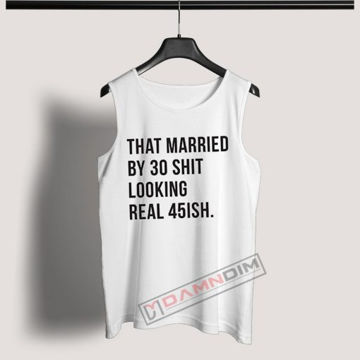 Tank Top That married by 30 shit looking real 45ish