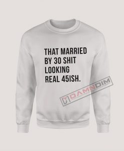 Sweatshirt That married by 30 shit looking real 45ish