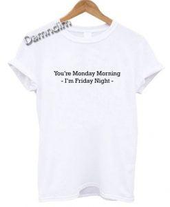 You're Monday Morning I'm Friday Night T Shirt