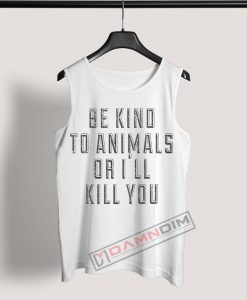 Tank Top Be Kind To Animals Or I'll Kill You