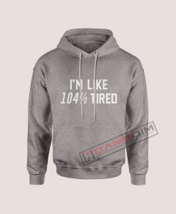 Hoodies I'm like 104% tried