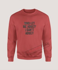 Sweatshirt Who Let Me Adult I Can't Adult!