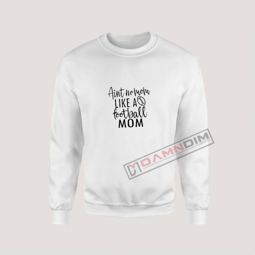 Sweatshirt Aint No Mom Like A Football Mom