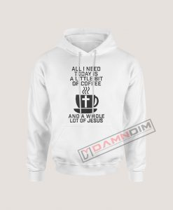 Hoodies All I Need Today Is a Little Bit of Coffee