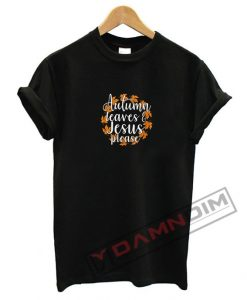 Autumn Leaves and Jesus Please T Shirt