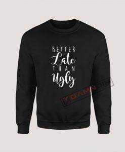 Sweatshirt Better Late Than Ugly