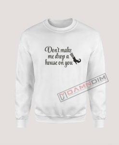 Sweatshirt Don't Make Me Drop A House On You