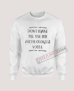 Sweatshirt Don't Make Me Use My Archeologist Voice