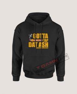 Hoodies Gotta Tap Dat Ash