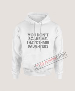 Hoodies You Don't Scare Me I Have Three Daughters