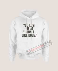 Hoodies You Lost me at I Don't Like Dogs